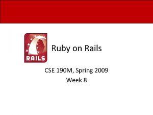 Ruby on Rails CSE 190 M Spring 2009