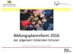 Bildungsplanreform 2016 der allgemein bildenden Schulen Name des