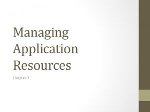 Managing Application Resources Chapter 7 Resources Wellwritten applications