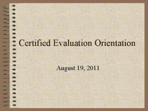 Certified Evaluation Orientation August 19 2011 Purpose Orientation