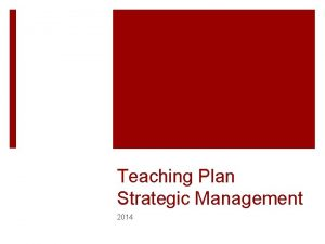 Teaching Plan Strategic Management 2014 STRATEGIC MANAGEMENT CLASS