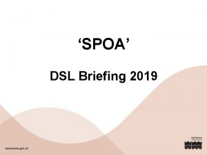 SPOA DSL Briefing 2019 This briefing will cover