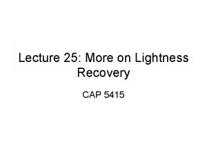 Lecture 25 More on Lightness Recovery CAP 5415