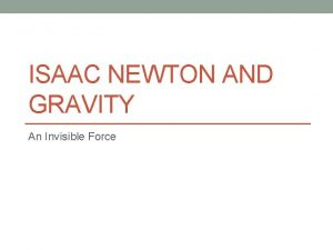 ISAAC NEWTON AND GRAVITY An Invisible Force Gravity