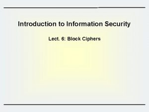 Introduction to Information Security Lect 6 Block Ciphers