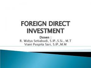 FOREIGN DIRECT INVESTMENT Dosen R Widya Setiabudi S
