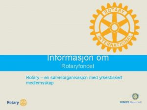 Informasjon om Rotaryfondet Rotary en srvisorganisasjon med yrkesbasert