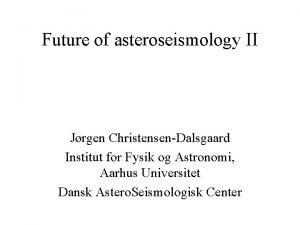 Future of asteroseismology II Jrgen ChristensenDalsgaard Institut for