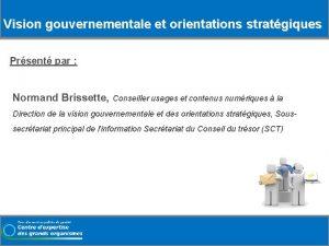 Vision gouvernementale et orientations stratgiques Prsent par Normand