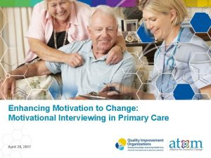 Enhancing Motivation to Change Motivational Interviewing in Primary