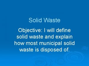 Solid Waste Objective I will define solid waste