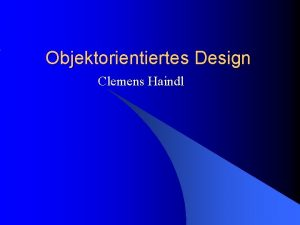 Objektorientiertes Design Clemens Haindl Inhalt 1 2 3