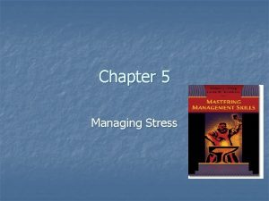 Chapter 5 Managing Stress Managing Stress and Burnout