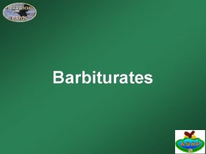 Barbiturates Learning Objectives Identify the medical conditions barbiturates