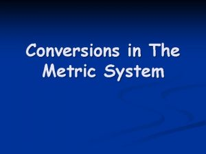 Conversions in The Metric System Conversions What could