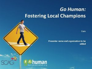 Go Human Fostering Local Champions Date Presenter name
