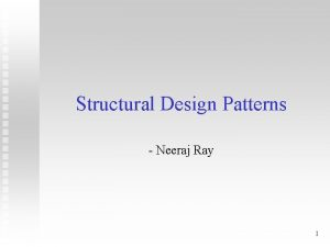 Structural Design Patterns Neeraj Ray 1 Structural Patterns