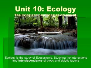 Unit 10 Ecology The living and non living
