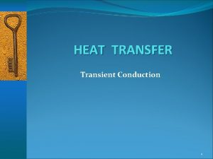 HEAT TRANSFER Transient Conduction 1 Transient Conduction Any