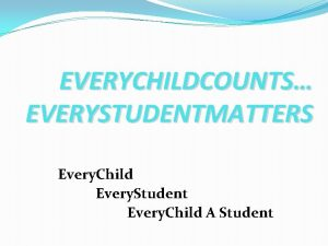EVERYCHILDCOUNTS EVERYSTUDENTMATTERS Every Child Every Student Every Child