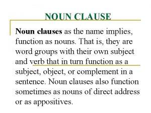 NOUN CLAUSE Noun clauses as the name implies