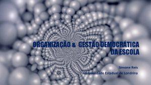 ORGANIZAO GESTO DEMOCRTICA DA ESCOLA Simone Reis Universidade