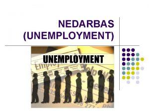 NEDARBAS UNEMPLOYMENT Subtopic Define the term unemployment Explain