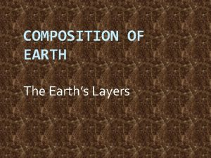 COMPOSITION OF EARTH The Earths Layers Composition of