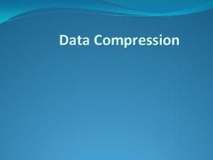 Data Compression Why Data Compression Make optimal use