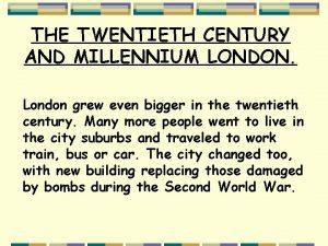 THE TWENTIETH CENTURY AND MILLENNIUM LONDON London grew