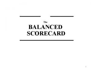 The BALANCED SCORECARD 1 What Is a Balanced