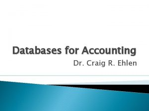 Databases for Accounting Dr Craig R Ehlen Databases