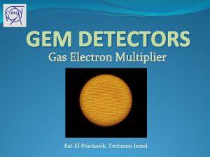 GEM DETECTORS Gas Electron Multiplier BatEl Pinchasik Technion