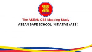 The ASEAN CSS Mapping Study ASEAN SAFE SCHOOL