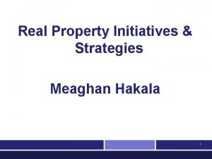 Real Property Initiatives Strategies Meaghan Hakala 1 Outline
