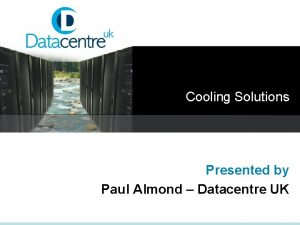 Cooling Solutions Presented by Paul Almond Datacentre UK