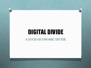 DIGITAL DIVIDE A SOCIOECONOMIC DIVIDE WHAT IS DIGITAL