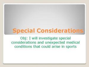 Special Considerations Obj I will investigate special considerations