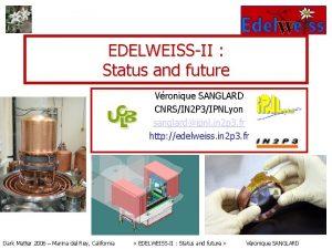 EDELWEISSII Status and future Vronique SANGLARD CNRSIN 2