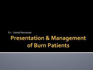 D r Gamal Hassanain Presentation Management of Burn