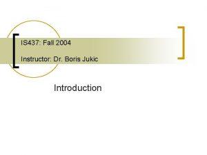 IS 437 Fall 2004 Instructor Dr Boris Jukic