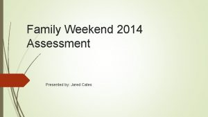 Family Weekend 2014 Assessment Presented by Jared Cates