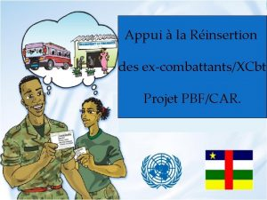 Appui la Rinsertion des excombattantsXCbt Projet PBFCAR Etat