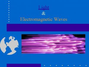 Light Electromagnetic Waves Early Concepts of Light Wrong