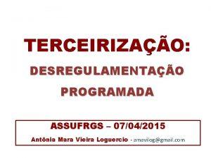 TERCEIRIZAO DESREGULAMENTAO PROGRAMADA ASSUFRGS 07042015 Antnia Mara Vieira