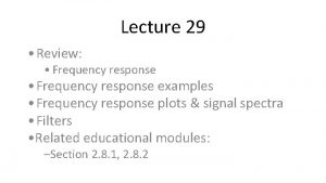Lecture 29 Review Frequency response examples Frequency response