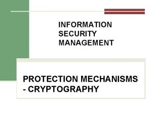 INFORMATION SECURITY MANAGEMENT PROTECTION MECHANISMS CRYPTOGRAPHY Cryptography Encryption