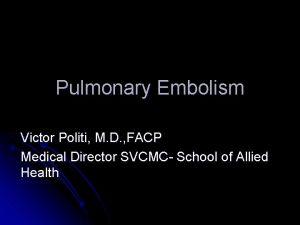 Pulmonary Embolism Victor Politi M D FACP Medical