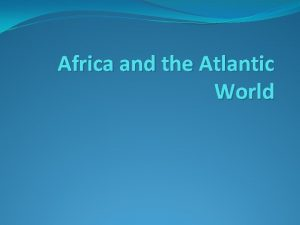 Africa and the Atlantic World African Politics and