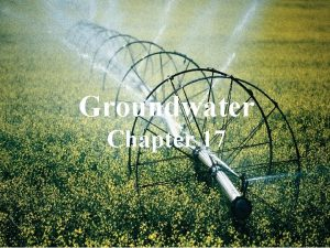 Groundwater Chapter 17 Importance of groundwater Groundwater is